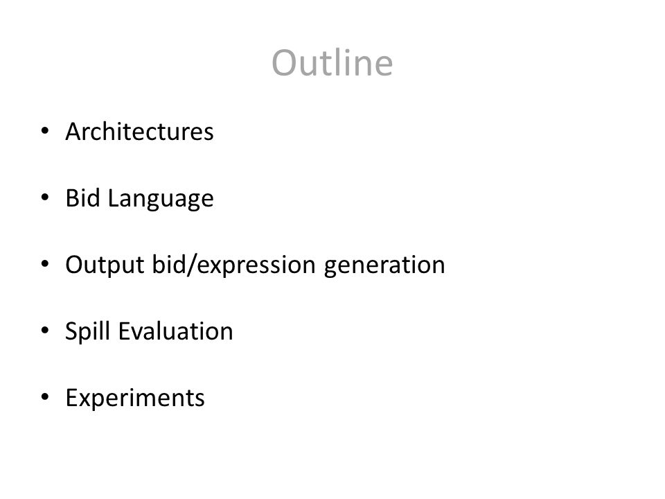 Outline Architectures Bid Language Output bid/expression generation Spill Evaluation Experiments