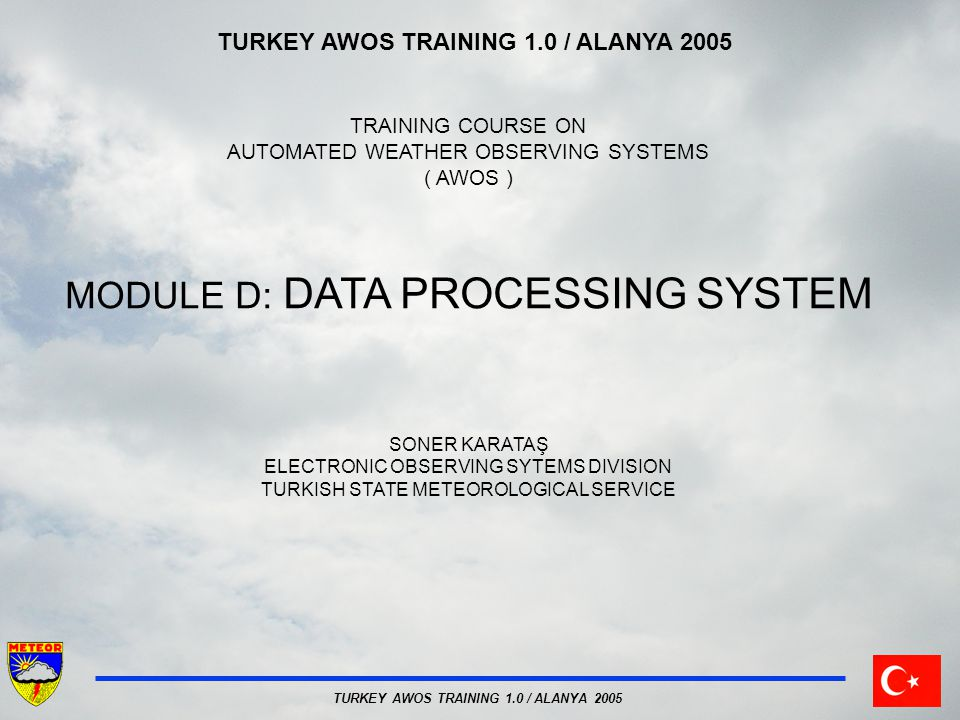 TURKEY AWOS TRAINING 1.0 / ALANYA 2005 INTRODUCTION DATA PROCESSING SYSTEM Operations on Data Processing  Initialization Sampling of sensor output Converting sensor output to meteorological data Linearization Averaging Manual entry of observations Quality control Data reduction Message formatting and checking Data storage Data display Central network data processing Quality management of network data
