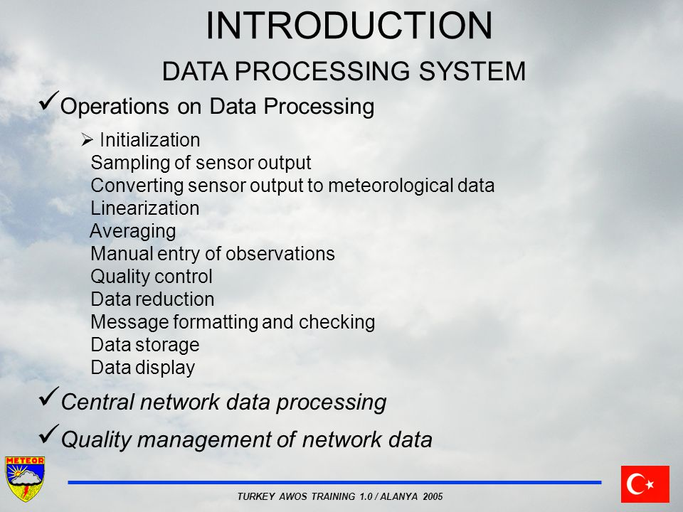 TURKEY AWOS TRAINING 1.0 / ALANYA 2005 INTRODUCTION DATA PROCESSING SYSTEM Operations on Data Processing  Initialization Sampling of sensor output Converting sensor output to meteorological data Linearization Averaging Manual entry of observations Quality control Data reduction Message formatting and checking Data storage Data display Central network data processing Quality management of network data