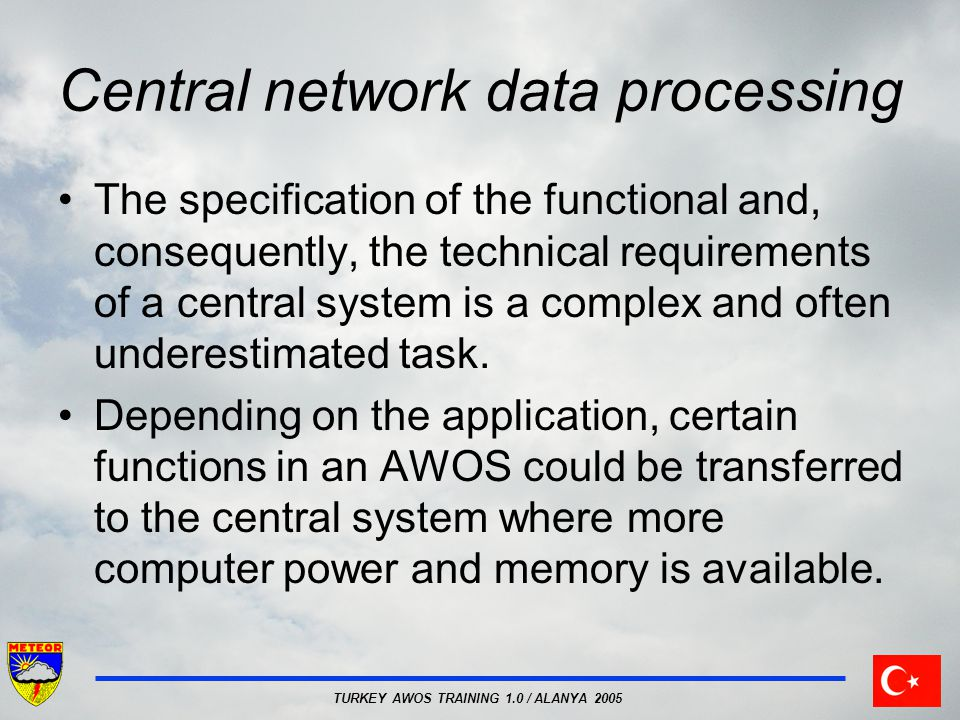 TURKEY AWOS TRAINING 1.0 / ALANYA 2005 Central network data processing The specification of the functional and, consequently, the technical requirements of a central system is a complex and often underestimated task.