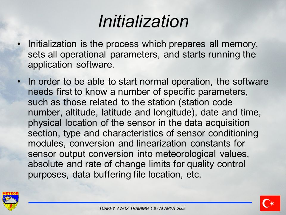 TURKEY AWOS TRAINING 1.0 / ALANYA 2005 Initialization Initialization is the process which prepares all memory, sets all operational parameters, and starts running the application software.