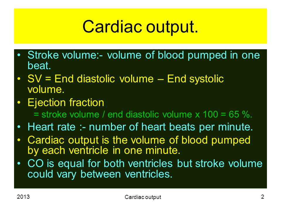 2013 Cardiac output 2 Cardiac output. Stroke volume:- volume of blood pumped in one beat. SV = End diastolic volume – End systolic volume. Ejection fr