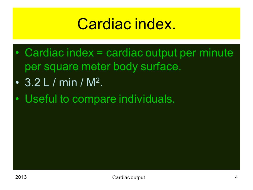 2013 Cardiac output 4 Cardiac index. Cardiac index = cardiac output per minute per square meter body surface. 3.2 L / min / M 2. Useful to compare ind