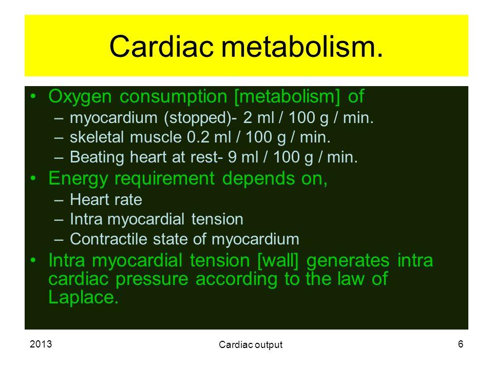 2013 Cardiac output 6 Cardiac metabolism. Oxygen consumption [metabolism] of –myocardium (stopped)- 2 ml / 100 g / min. –skeletal muscle 0.2 ml / 100