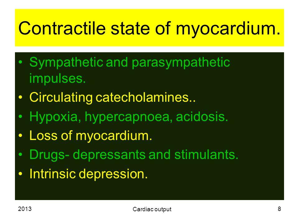 2013 Cardiac output 8 Contractile state of myocardium. Sympathetic and parasympathetic impulses. Circulating catecholamines.. Hypoxia, hypercapnoea, a