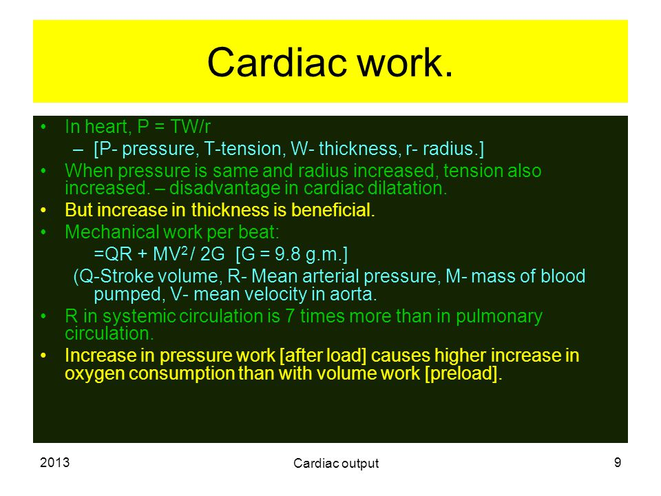 2013 Cardiac output 9 Cardiac work. In heart, P = TW/r –[P- pressure, T-tension, W- thickness, r- radius.] When pressure is same and radius increased,