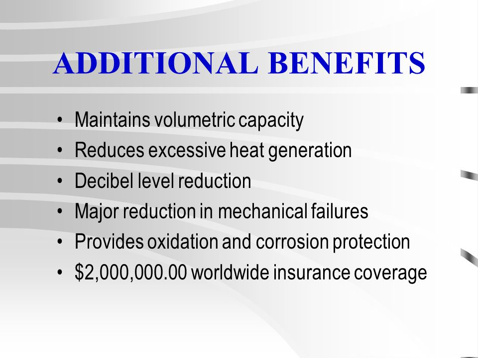 ADDITIONAL BENEFITS Maintains volumetric capacity Reduces excessive heat generation Decibel level reduction Major reduction in mechanical failures Provides oxidation and corrosion protection $2,000,000.00 worldwide insurance coverage