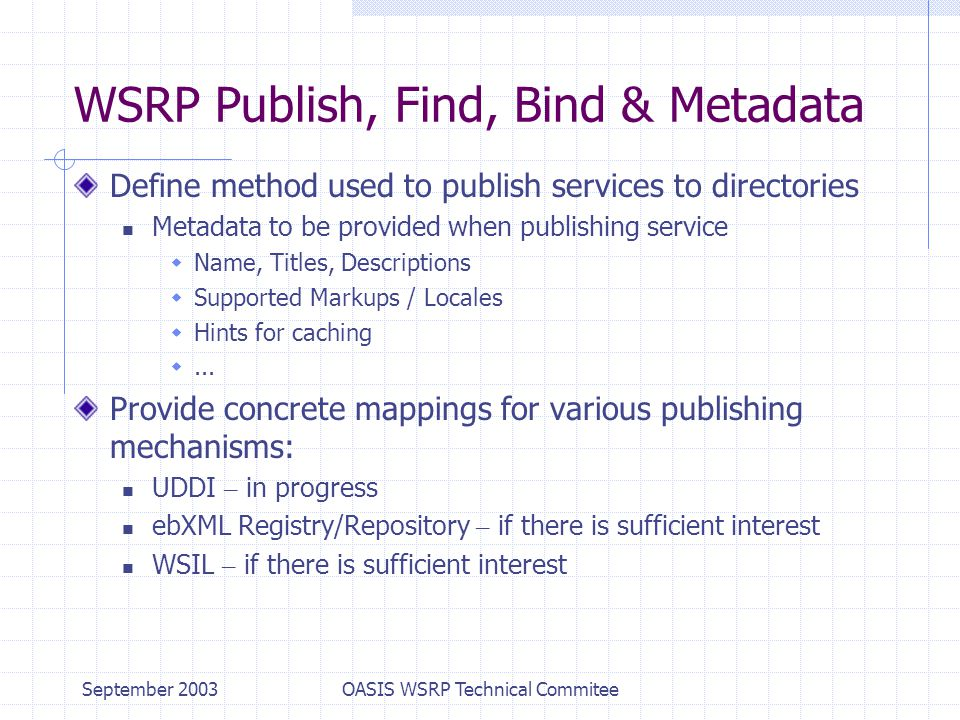 September 2003OASIS WSRP Technical Commitee WSRP Publish, Find, Bind & Metadata Define method used to publish services to directories Metadata to be provided when publishing service  Name, Titles, Descriptions  Supported Markups / Locales  Hints for caching ...
