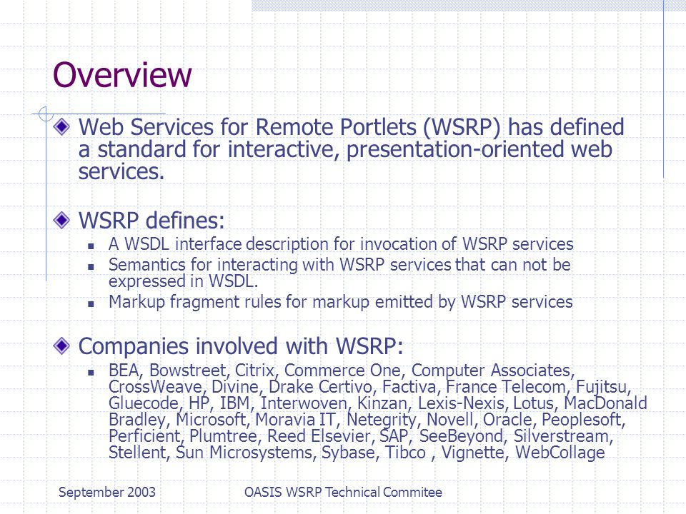 September 2003OASIS WSRP Technical Commitee Overview Web Services for Remote Portlets (WSRP) has defined a standard for interactive, presentation-oriented web services.