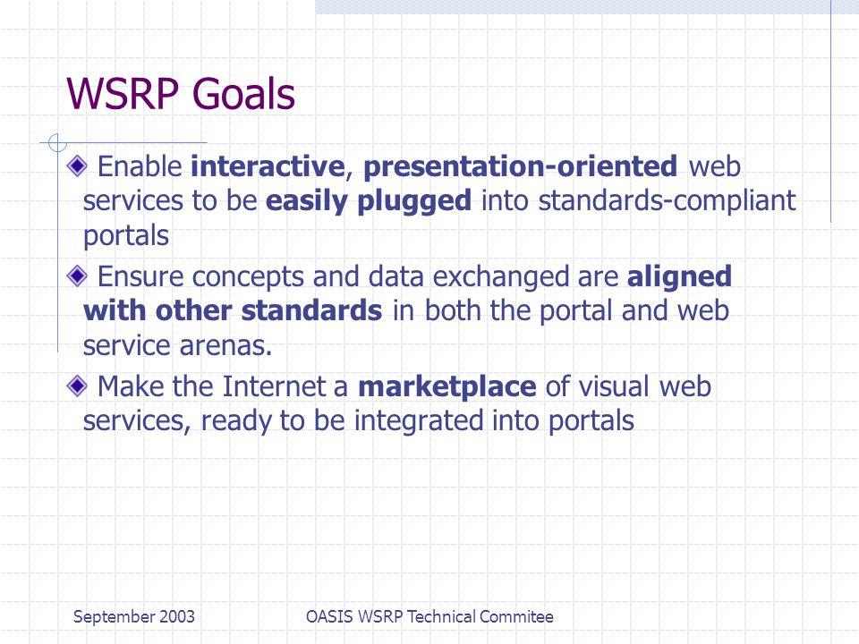 September 2003OASIS WSRP Technical Commitee WSRP Goals Enable interactive, presentation-oriented web services to be easily plugged into standards-compliant portals Ensure concepts and data exchanged are aligned with other standards in both the portal and web service arenas.