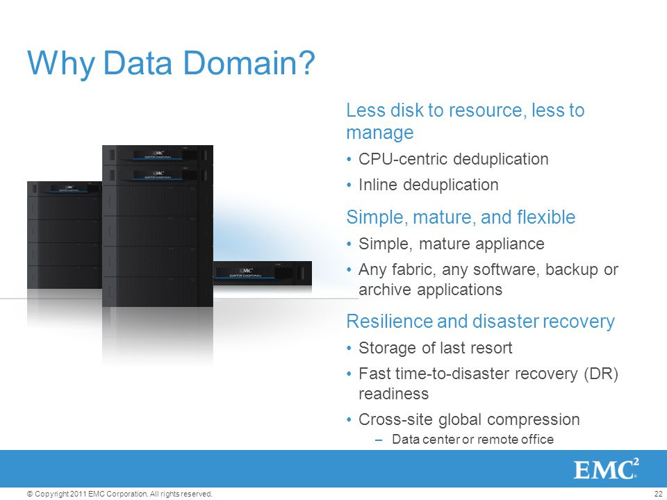 22© Copyright 2011 EMC Corporation. All rights reserved. Why Data Domain? Less disk to resource, less to manage CPU-centric deduplication Inline dedup