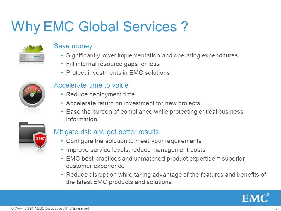 27© Copyright 2011 EMC Corporation. All rights reserved. Why EMC Global Services ? Save money Significantly lower implementation and operating expendi