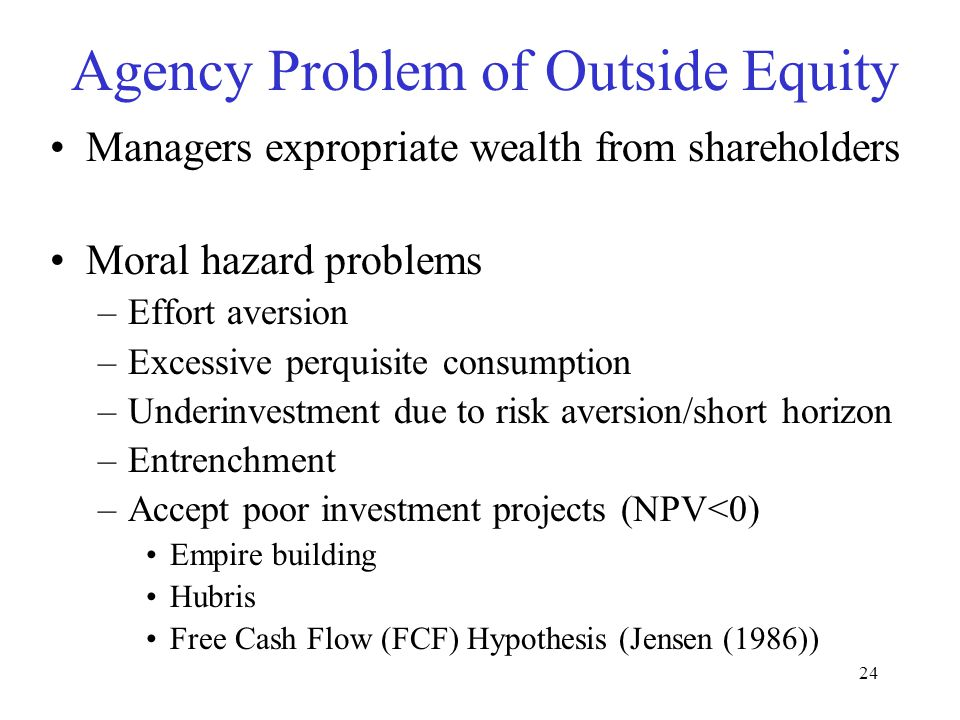 23 Potential Problems: Between Claimants Information Asymmetry –M–Methods to manage: Monitoring Signaling Agency Problems: Goals of the parties are not aligned –A–Agent someone who is hired to represent the principal's interest –E–Equity: Potential conflict between shareholders and managers (principal-agent problem) Traditional: Outside (non-management) shareholders Overvalued equity –D–Debt: Potential conflict between shareholders and debt holders