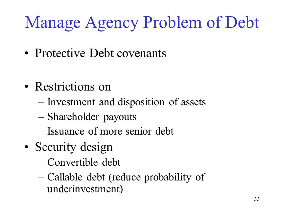 32 Debt can encourage excess risky investments Realized Profit = $100 –Debt: $50 –Management: $30 –Employees: $20 –Shareholders: $0 100-50-30-20 =0 Realized Profit = $0 –Debt: $0 –Management: $0 –Employees: $0 –Shareholders: $0 0-50-30-20=-100 –BANKRUPT.