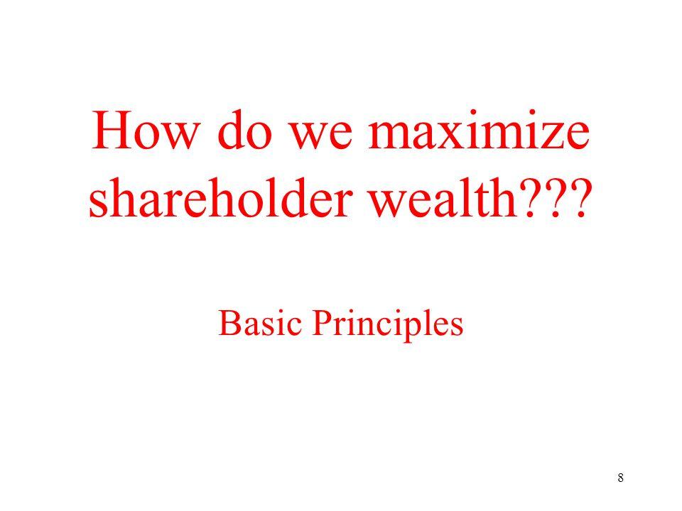 8 How do we maximize shareholder wealth??? Basic Principles