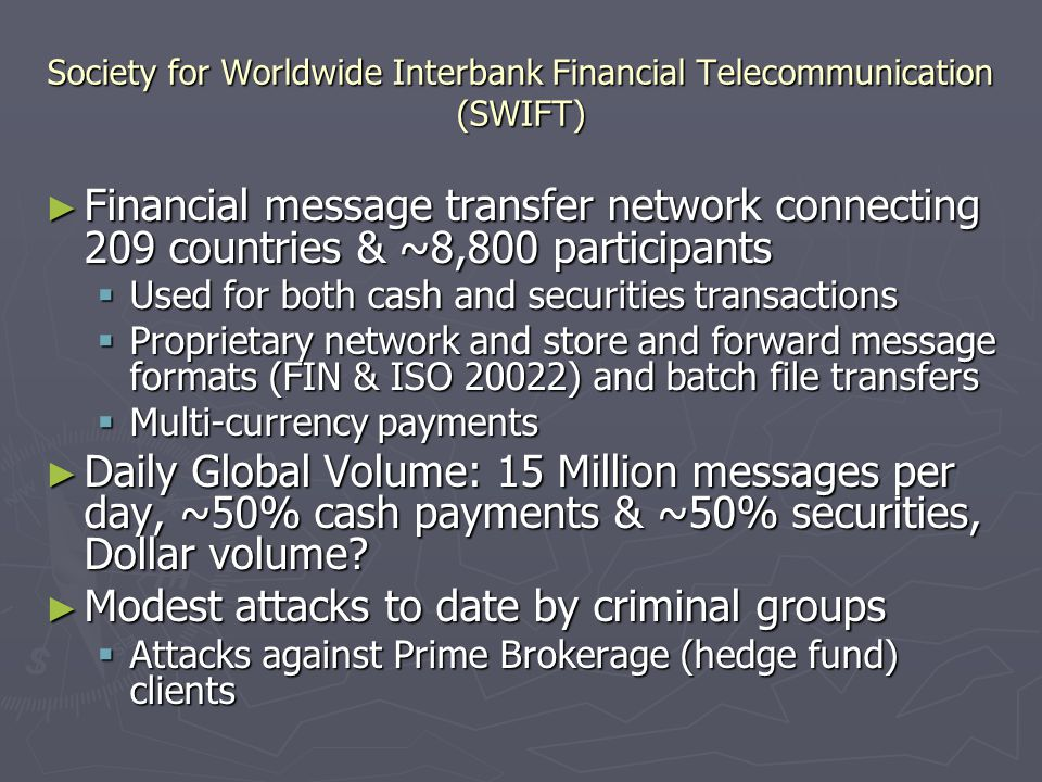Society for Worldwide Interbank Financial Telecommunication (SWIFT) ► Financial message transfer network connecting 209 countries & ~8,800 participants  Used for both cash and securities transactions  Proprietary network and store and forward message formats (FIN & ISO 20022) and batch file transfers  Multi-currency payments ► Daily Global Volume: 15 Million messages per day, ~50% cash payments & ~50% securities, Dollar volume.