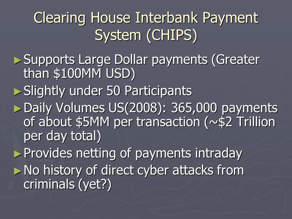 Clearing House Interbank Payment System (CHIPS) ► Supports Large Dollar payments (Greater than $100MM USD) ► Slightly under 50 Participants ► Daily Volumes US(2008): 365,000 payments of about $5MM per transaction (~$2 Trillion per day total) ► Provides netting of payments intraday ► No history of direct cyber attacks from criminals (yet )