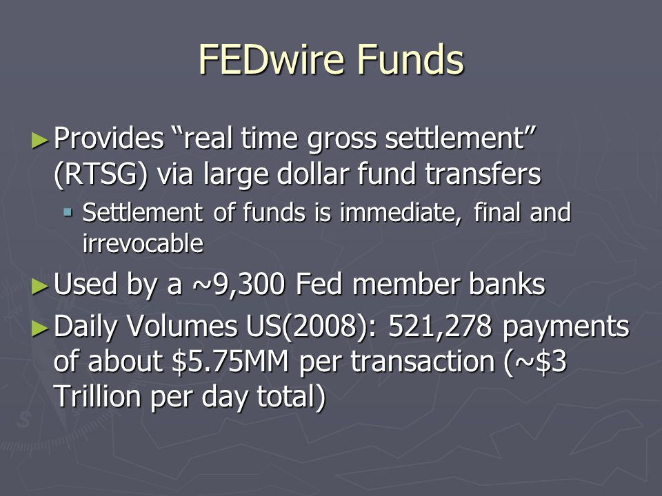 FEDwire Funds ► Provides real time gross settlement (RTSG) via large dollar fund transfers  Settlement of funds is immediate, final and irrevocable ► Used by a ~9,300 Fed member banks ► Daily Volumes US(2008): 521,278 payments of about $5.75MM per transaction (~$3 Trillion per day total)