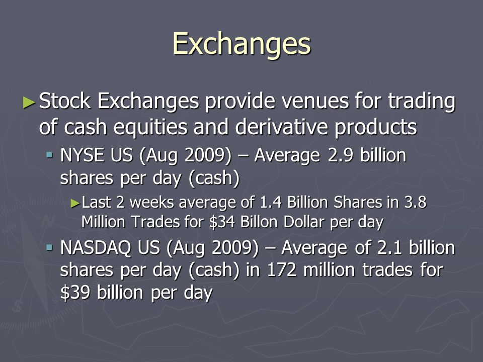 Exchanges ► Stock Exchanges provide venues for trading of cash equities and derivative products  NYSE US (Aug 2009) – Average 2.9 billion shares per day (cash) ► Last 2 weeks average of 1.4 Billion Shares in 3.8 Million Trades for $34 Billon Dollar per day  NASDAQ US (Aug 2009) – Average of 2.1 billion shares per day (cash) in 172 million trades for $39 billion per day
