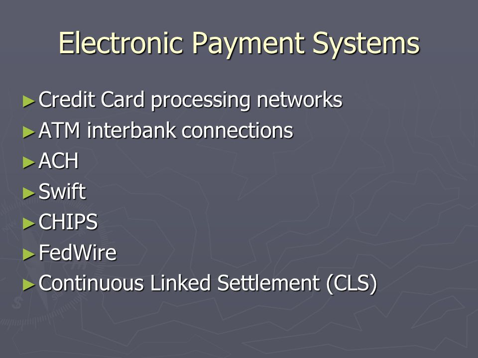Electronic Payment Systems ► Credit Card processing networks ► ATM interbank connections ► ACH ► Swift ► CHIPS ► FedWire ► Continuous Linked Settlement (CLS)