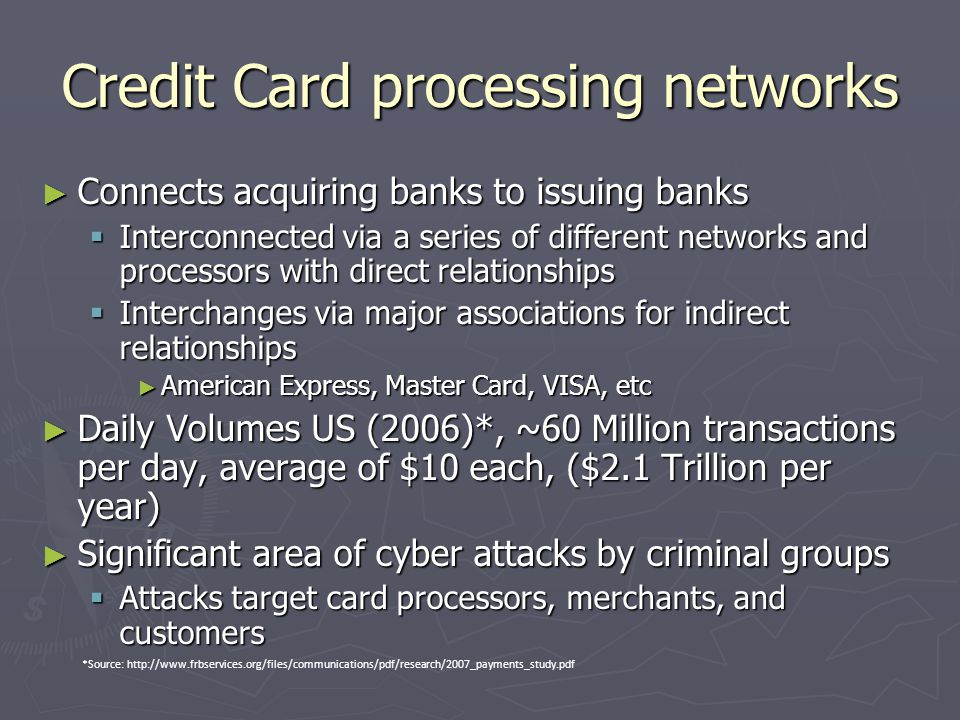 Credit Card processing networks ► Connects acquiring banks to issuing banks  Interconnected via a series of different networks and processors with direct relationships  Interchanges via major associations for indirect relationships ► American Express, Master Card, VISA, etc ► Daily Volumes US (2006)*, ~60 Million transactions per day, average of $10 each, ($2.1 Trillion per year) ► Significant area of cyber attacks by criminal groups  Attacks target card processors, merchants, and customers *Source: http://www.frbservices.org/files/communications/pdf/research/2007_payments_study.pdf