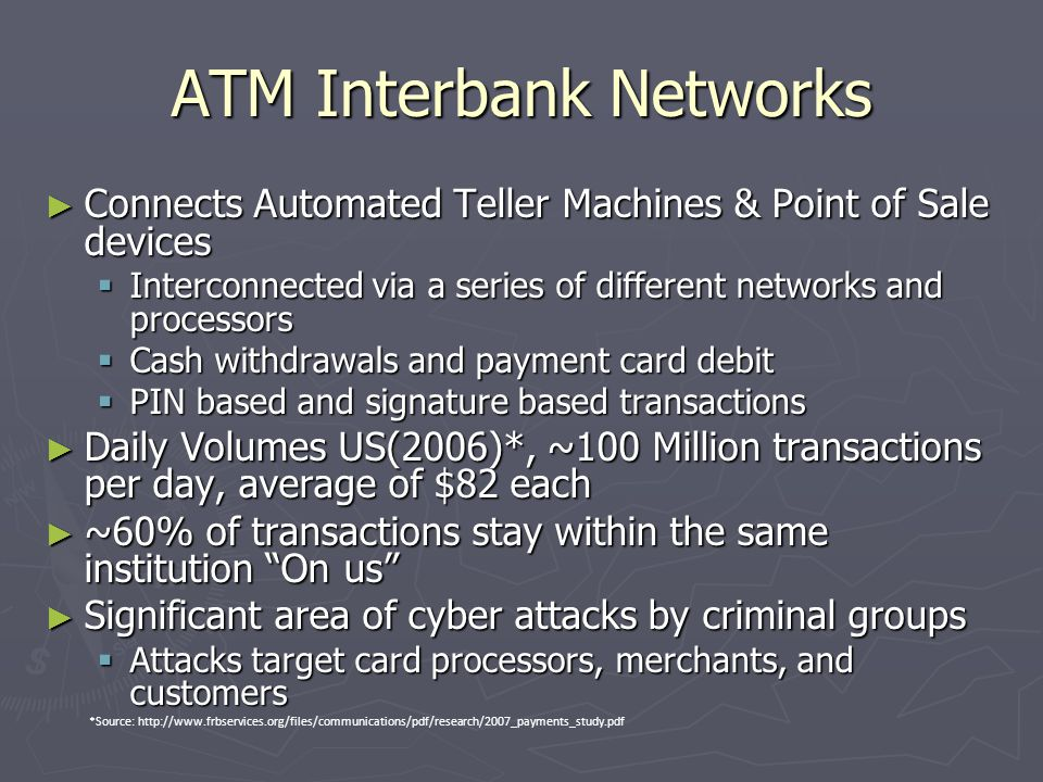 ATM Interbank Networks ► Connects Automated Teller Machines & Point of Sale devices  Interconnected via a series of different networks and processors  Cash withdrawals and payment card debit  PIN based and signature based transactions ► Daily Volumes US(2006)*, ~100 Million transactions per day, average of $82 each ► ~60% of transactions stay within the same institution On us ► Significant area of cyber attacks by criminal groups  Attacks target card processors, merchants, and customers *Source: http://www.frbservices.org/files/communications/pdf/research/2007_payments_study.pdf