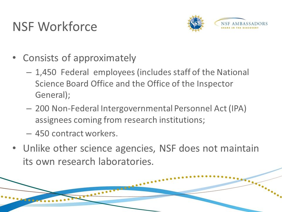 NSF Workforce Consists of approximately – 1,450 Federal employees (includes staff of the National Science Board Office and the Office of the Inspector General); – 200 Non-Federal Intergovernmental Personnel Act (IPA) assignees coming from research institutions; – 450 contract workers.