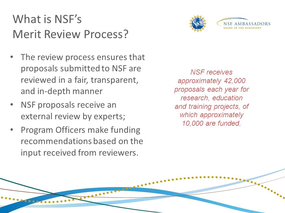 What is NSF's Merit Review Process? The review process ensures that proposals submitted to NSF are reviewed in a fair, transparent, and in-depth manne