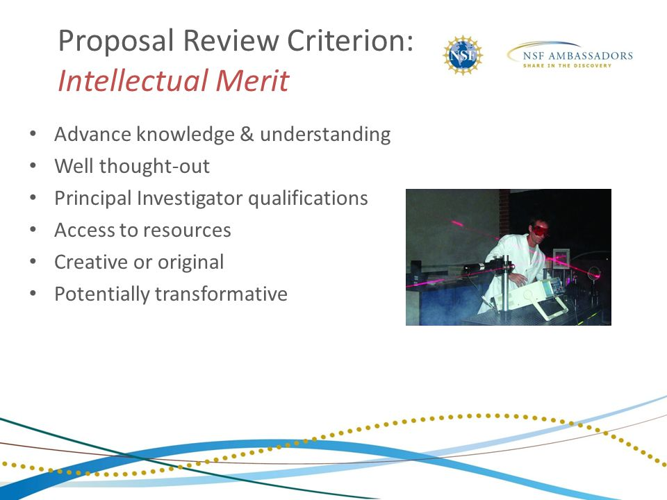 Proposal Review Criterion: Intellectual Merit Advance knowledge & understanding Well thought-out Principal Investigator qualifications Access to resou