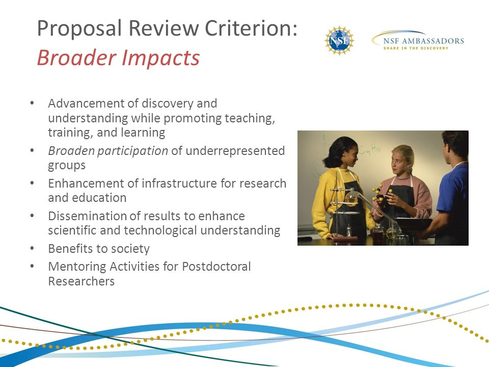 Proposal Review Criterion: Broader Impacts Advancement of discovery and understanding while promoting teaching, training, and learning Broaden partici