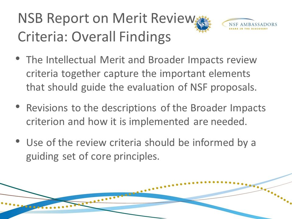 NSB Report on Merit Review Criteria: Overall Findings The Intellectual Merit and Broader Impacts review criteria together capture the important elemen