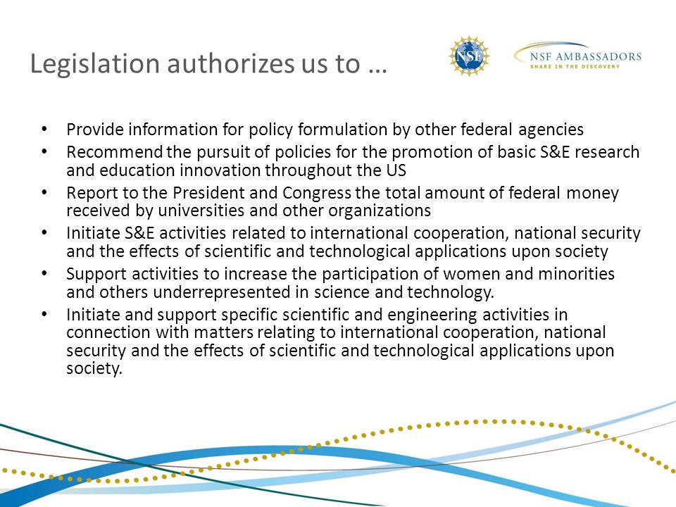 Legislation authorizes us to … Provide information for policy formulation by other federal agencies Recommend the pursuit of policies for the promotion of basic S&E research and education innovation throughout the US Report to the President and Congress the total amount of federal money received by universities and other organizations Initiate S&E activities related to international cooperation, national security and the effects of scientific and technological applications upon society Support activities to increase the participation of women and minorities and others underrepresented in science and technology.