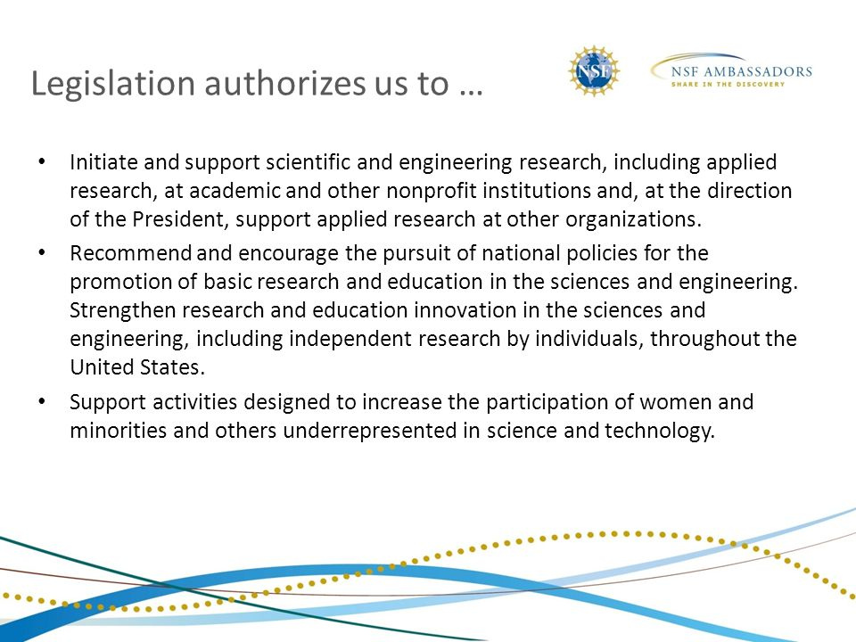 Legislation authorizes us to … Initiate and support scientific and engineering research, including applied research, at academic and other nonprofit institutions and, at the direction of the President, support applied research at other organizations.