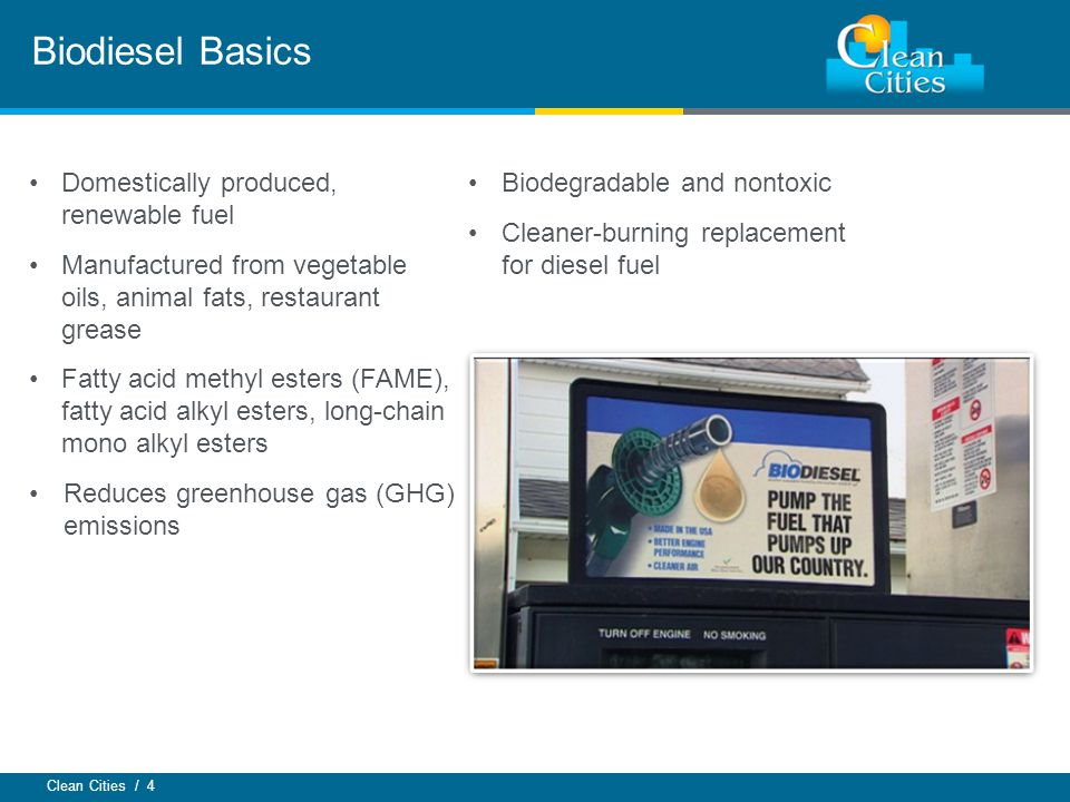 Clean Cities / 4 Biodiesel Basics Domestically produced, renewable fuel Manufactured from vegetable oils, animal fats, restaurant grease Fatty acid me