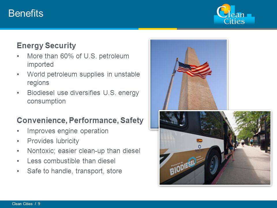 Clean Cities / 9 Benefits Energy Security More than 60% of U.S. petroleum imported World petroleum supplies in unstable regions Biodiesel use diversif