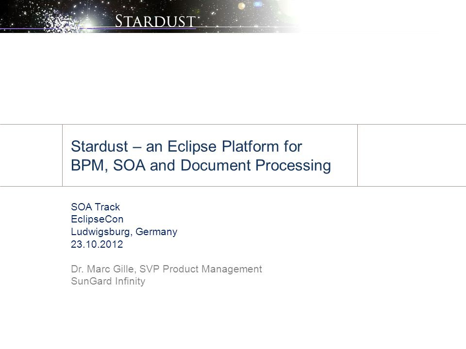 Stardust – an Eclipse Platform for BPM, SOA and Document Processing SOA Track EclipseCon Ludwigsburg, Germany 23.10.2012 Dr. Marc Gille, SVP Product M