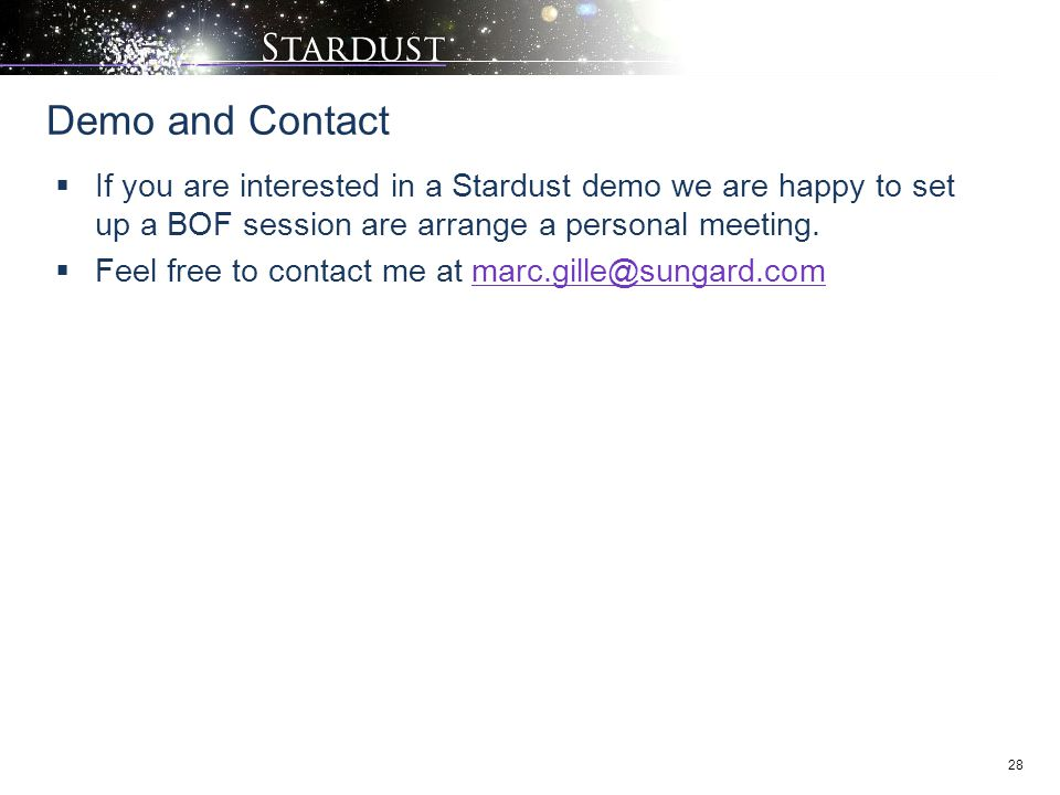 28  If you are interested in a Stardust demo we are happy to set up a BOF session are arrange a personal meeting.  Feel free to contact me at marc.g