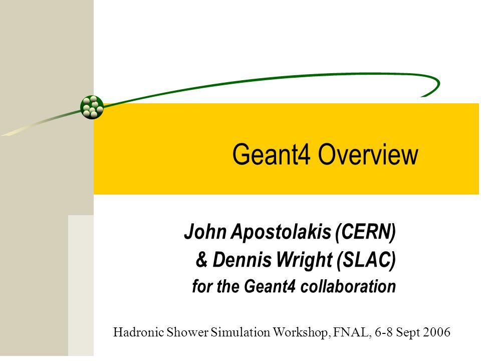 15 Geant4 Overview John Apostolakis (CERN) & Dennis Wright (SLAC) for the Geant4 collaboration Hadronic Shower Simulation Workshop, FNAL, 6-8 Sept 200