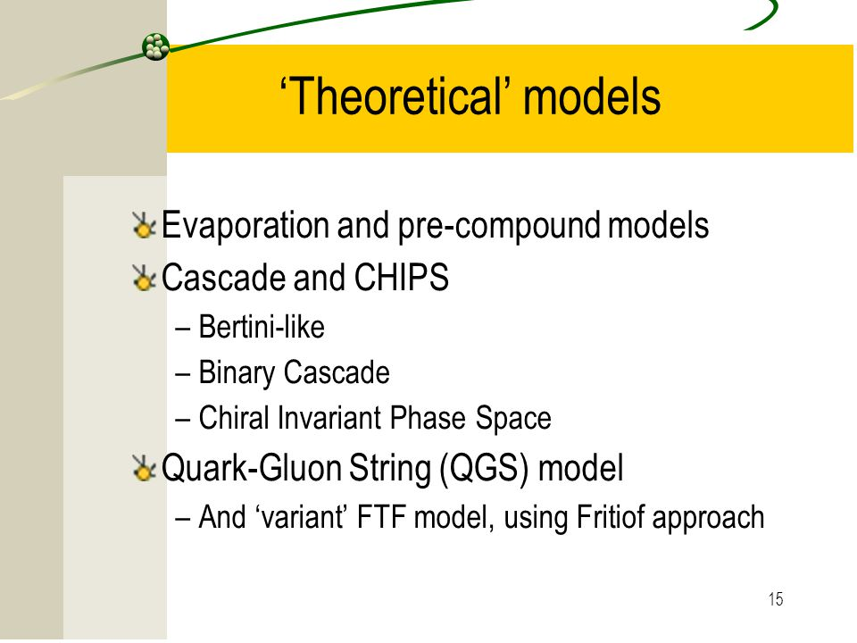 15 'Theoretical' models Evaporation and pre-compound models Cascade and CHIPS –Bertini-like –Binary Cascade –Chiral Invariant Phase Space Quark-Gluon String (QGS) model –And 'variant' FTF model, using Fritiof approach