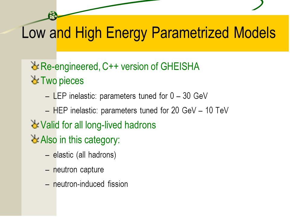 15 Low and High Energy Parametrized Models Re-engineered, C++ version of GHEISHA Two pieces –LEP inelastic: parameters tuned for 0 – 30 GeV –HEP inela