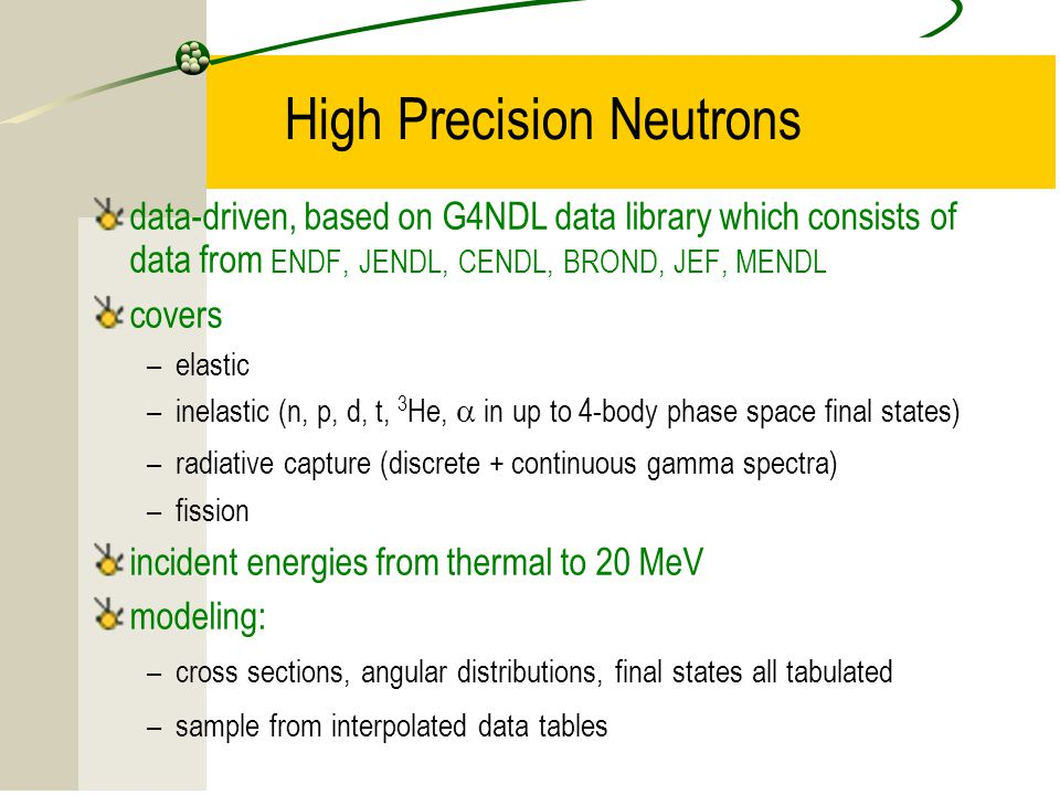 15 High Precision Neutrons data-driven, based on G4NDL data library which consists of data from ENDF, JENDL, CENDL, BROND, JEF, MENDL covers –elastic –inelastic (n, p, d, t, 3 He,  in up to 4-body phase space final states) –radiative capture (discrete + continuous gamma spectra) –fission incident energies from thermal to 20 MeV modeling: –cross sections, angular distributions, final states all tabulated –sample from interpolated data tables