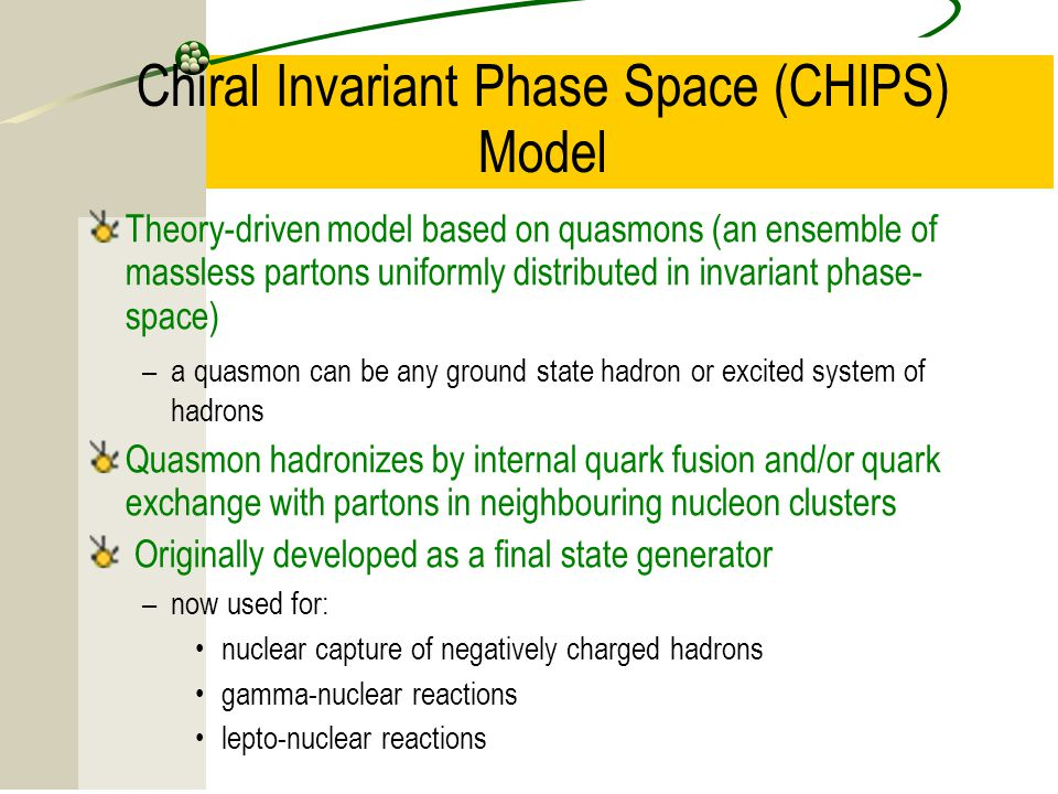 15 Chiral Invariant Phase Space (CHIPS) Model Theory-driven model based on quasmons (an ensemble of massless partons uniformly distributed in invariant phase- space) –a quasmon can be any ground state hadron or excited system of hadrons Quasmon hadronizes by internal quark fusion and/or quark exchange with partons in neighbouring nucleon clusters Originally developed as a final state generator –now used for: nuclear capture of negatively charged hadrons gamma-nuclear reactions lepto-nuclear reactions