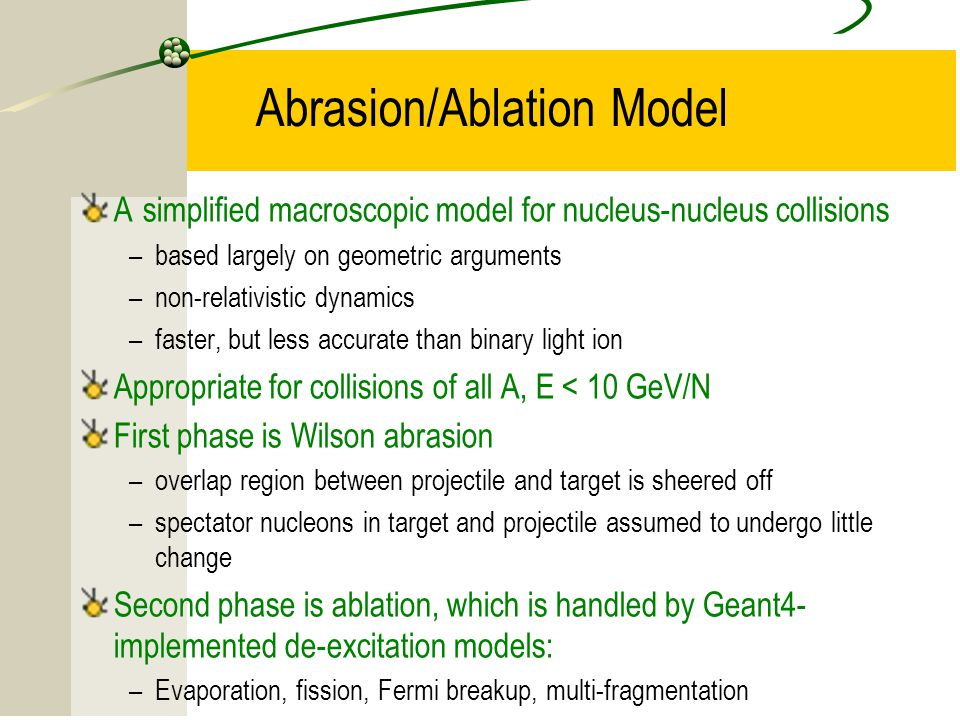15 Abrasion/Ablation Model A simplified macroscopic model for nucleus-nucleus collisions –based largely on geometric arguments –non-relativistic dynamics –faster, but less accurate than binary light ion Appropriate for collisions of all A, E < 10 GeV/N First phase is Wilson abrasion –overlap region between projectile and target is sheered off –spectator nucleons in target and projectile assumed to undergo little change Second phase is ablation, which is handled by Geant4- implemented de-excitation models: –Evaporation, fission, Fermi breakup, multi-fragmentation