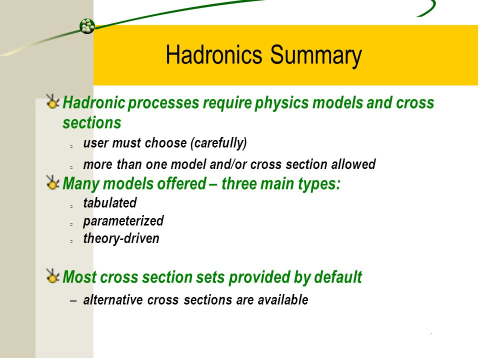 15 Hadronics Summary Hadronic processes require physics models and cross sections user must choose (carefully) more than one model and/or cross section allowed Many models offered – three main types: tabulated parameterized theory-driven Most cross section sets provided by default – alternative cross sections are available