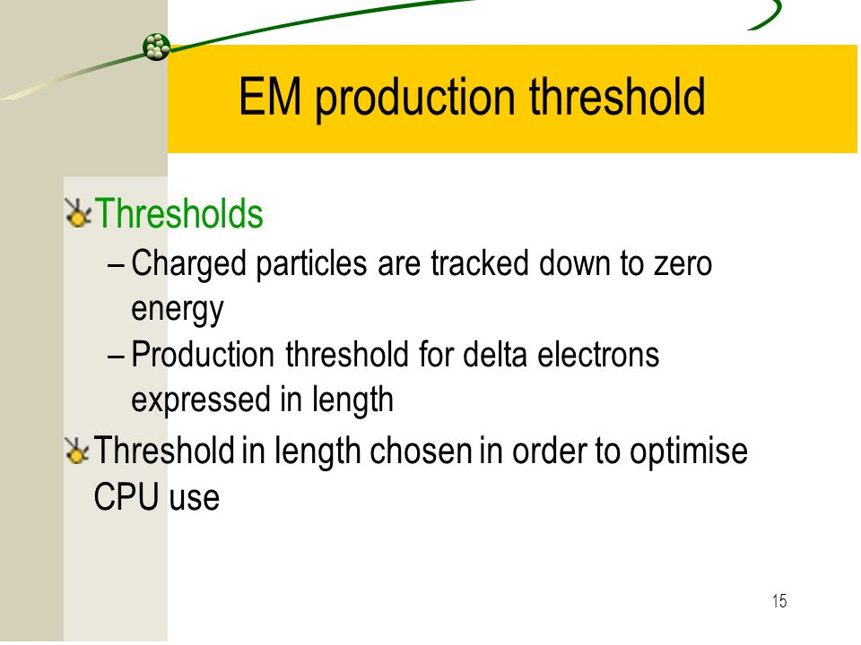 15 EM production threshold Thresholds –Charged particles are tracked down to zero energy –Production threshold for delta electrons expressed in length Threshold in length chosen in order to optimise CPU use