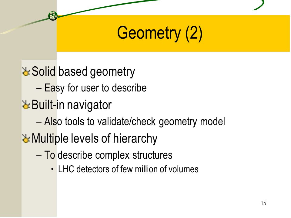 15 Geometry (2) Solid based geometry –Easy for user to describe Built-in navigator –Also tools to validate/check geometry model Multiple levels of hie