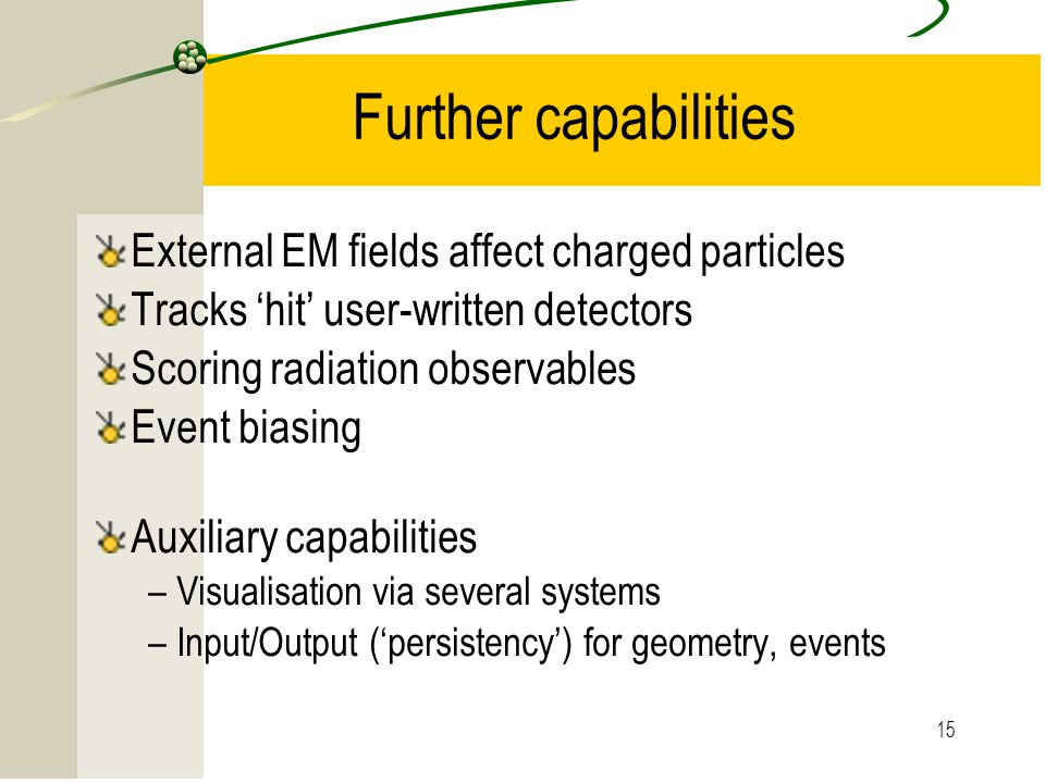 15 Further capabilities External EM fields affect charged particles Tracks 'hit' user-written detectors Scoring radiation observables Event biasing Au