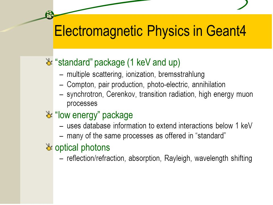 15 Electromagnetic Physics in Geant4 standard package (1 keV and up) –multiple scattering, ionization, bremsstrahlung –Compton, pair production, photo-electric, annihilation –synchrotron, Cerenkov, transition radiation, high energy muon processes low energy package –uses database information to extend interactions below 1 keV –many of the same processes as offered in standard optical photons –reflection/refraction, absorption, Rayleigh, wavelength shifting