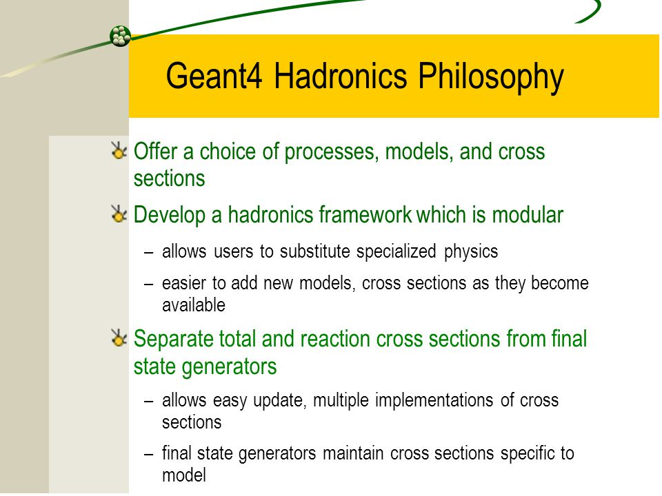15 Geant4 Hadronics Philosophy Offer a choice of processes, models, and cross sections Develop a hadronics framework which is modular –allows users to substitute specialized physics –easier to add new models, cross sections as they become available Separate total and reaction cross sections from final state generators –allows easy update, multiple implementations of cross sections –final state generators maintain cross sections specific to model