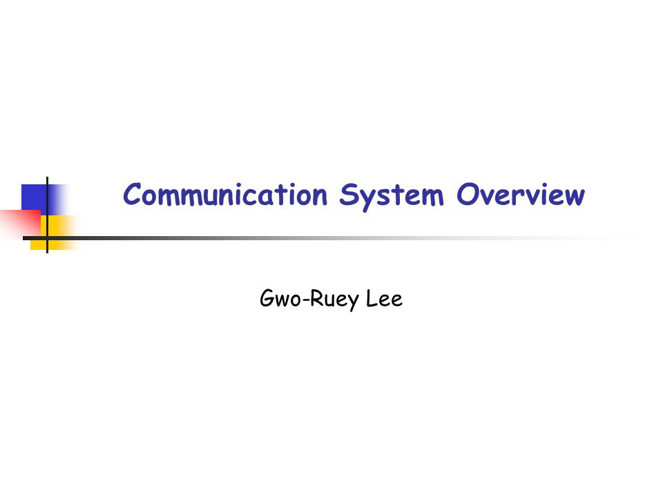 Communication System Overview Gwo-Ruey Lee